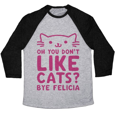 Oh You Don't Like Cats? Bye Felicia Baseball Tee