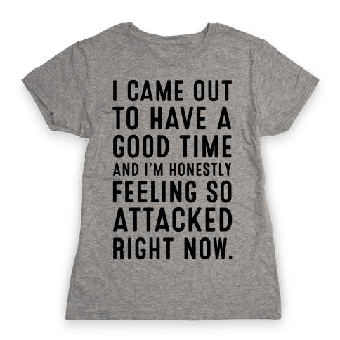 I Came Out to Have a Good Time and I'm Honestly Feeling So Attacked Right Now. Womens T-Shirt