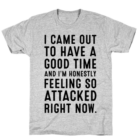 I Came Out to Have a Good Time and I'm Honestly Feeling So Attacked Right Now. T-Shirt
