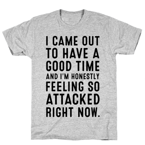 I Came Out to Have a Good Time and I'm Honestly Feeling So Attacked Right Now. Mens T-Shirt