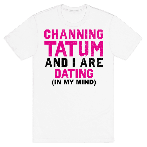 Channing Tatum and I Are Dating Mens T-Shirt