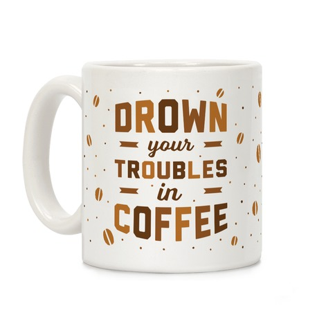 Drown Your Troubles In Coffee Coffee Mug