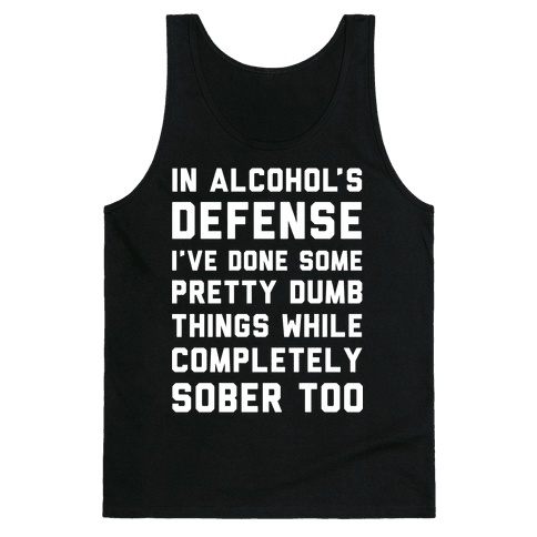 In Alcohol's Defense I've Done Some Pretty Dumb Things While Completely Sober Too Tank Top