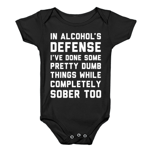 In Alcohol's Defense I've Done Some Pretty Dumb Things While Completely Sober Too Baby Onesy