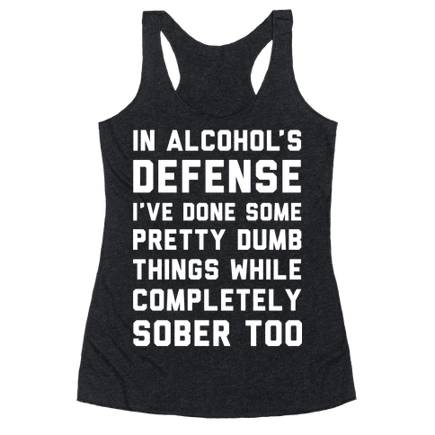In Alcohol's Defense I've Done Some Pretty Dumb Things While Completely Sober Too Racerback Tank Top