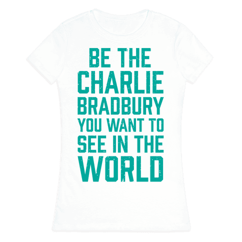 Be The Charlie Bradbury You Want To See In The World Womens T-Shirt