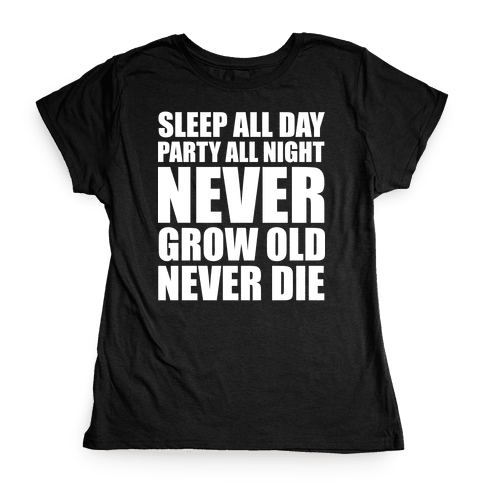 Sleep All Day Party All Night Never Grow Old Never Die Womens T-Shirt