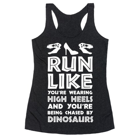 Run Like You're Wearing High Heels And You're Being Chased By Dinosaurs Racerback Tank Top