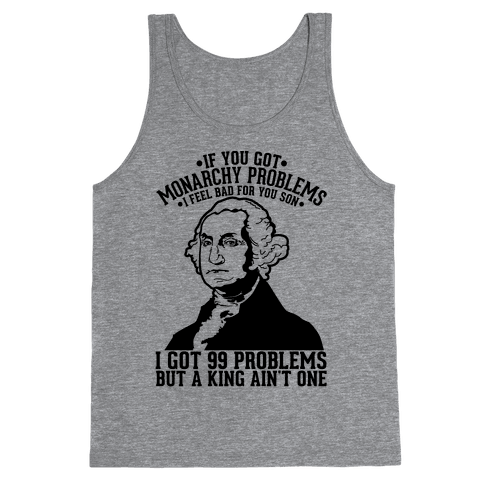If You Got Monarchy Problems I Feel Bad For You Son I Got 99 Problems But a King Ain't One Tank Top