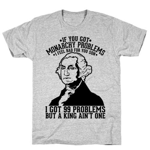 If You Got Monarchy Problems I Feel Bad For You Son I Got 99 Problems But a King Ain't One Mens T-Shirt