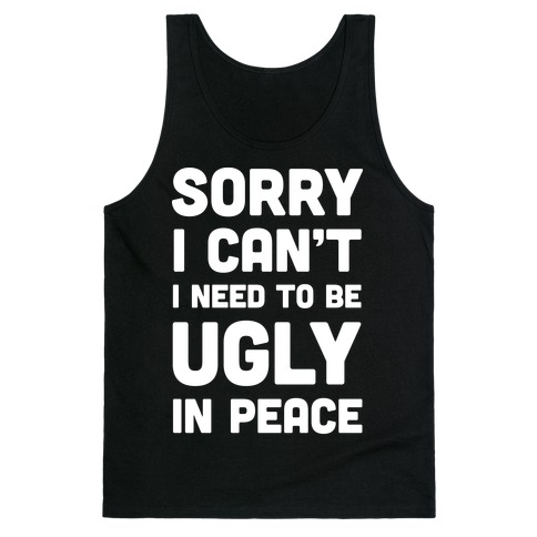 Sorry I Can't I Need To Be Ugly In Peace Tank Top