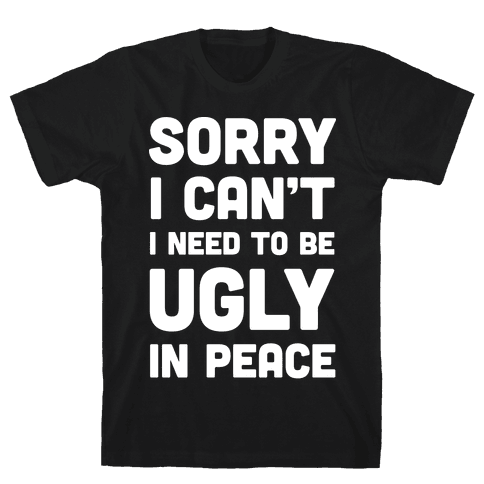 Sorry I Can't I Need To Be Ugly In Peace Mens T-Shirt