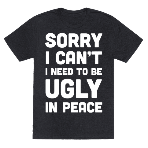 Sorry I Can't I Need To Be Ugly In Peace