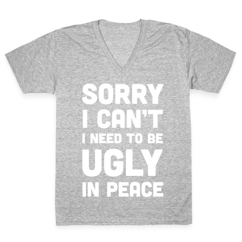 Sorry I Can't I Need To Be Ugly In Peace V-Neck Tee Shirt