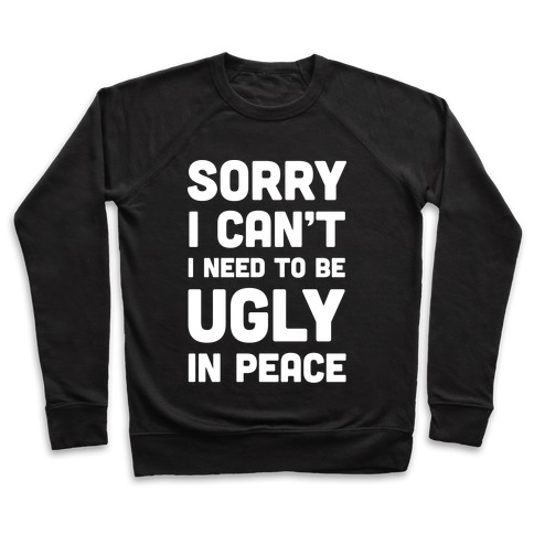 Sorry I Can't I Need To Be Ugly In Peace Pullover