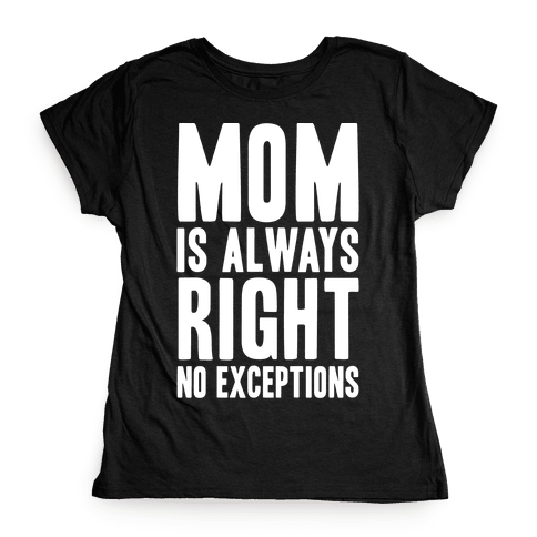 Mom Is Always Right No Exceptions Womens T-Shirt