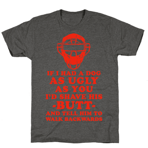 If I Had a Dog as Ugly as You Mens T-Shirt