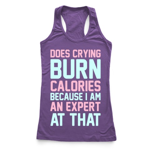 Does Crying Burn Calories Because I Am An Expert At That Racerback Tank Top