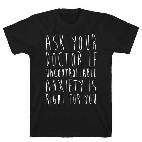 Ask Your Doctor If Uncontrollable Anxiety Is Right For You Mens T-Shirt