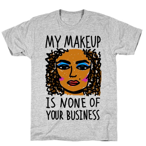 My Makeup Is None Of Your Business T-Shirt