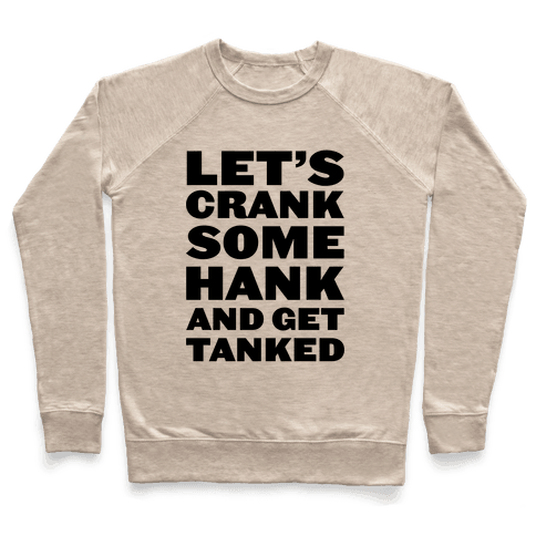 Crank Some Hank And Get Tanked Pullover