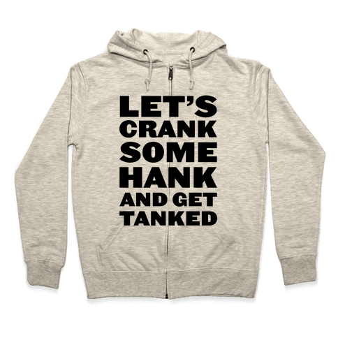 Crank Some Hank And Get Tanked Zip Hoodie