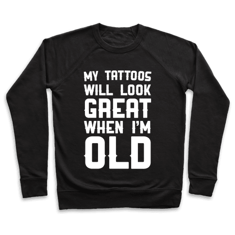 My Tattoos Will Look Great When I'm Old Pullover