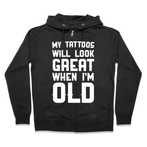 My Tattoos Will Look Great When I'm Old Zip Hoodie