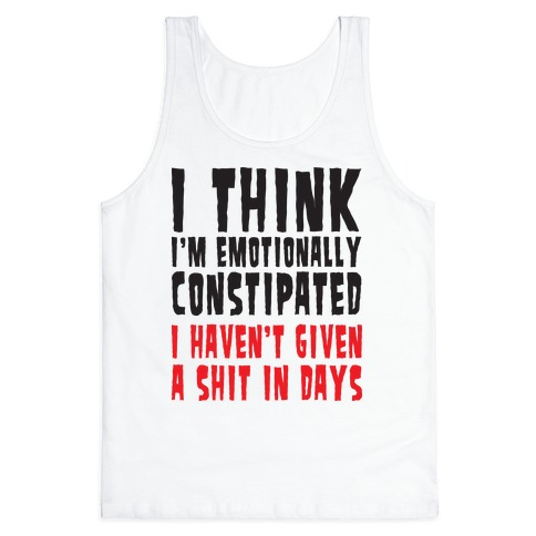 I Think I'm Emotionally Constipated (Tank) Tank Top