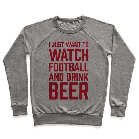 I Just Want To Watch Football And Drink Beer Pullover