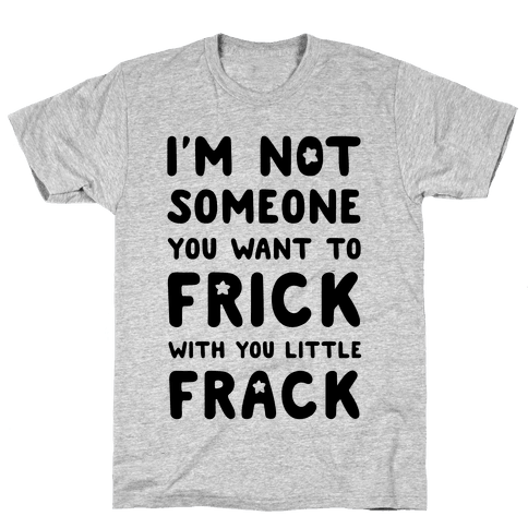 I'm Not Someone You Want to Frick With You Little Frack Mens T-Shirt