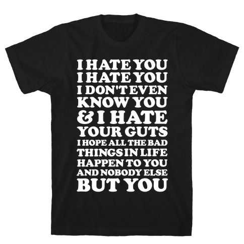 I Hate You I Hate You I Don't Even Know You and I Hate You Mens T-Shirt