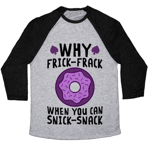 Why Frick-Frack When You Can Snick-Snack Baseball Tee