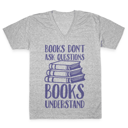 Books Don't Ask Questions Books Understand V-Neck Tee Shirt