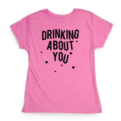 Drinking About You Womens T-Shirt