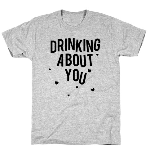 Drinking About You T-Shirt