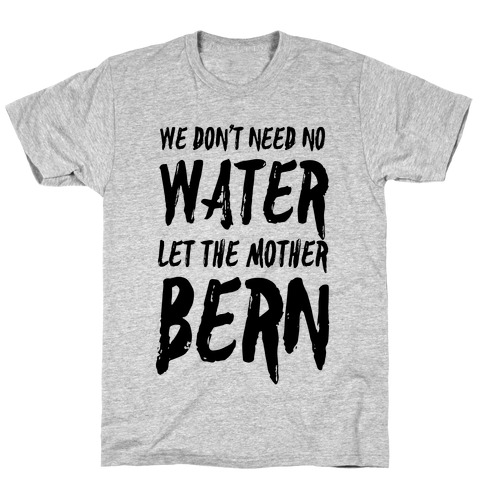 We Don't Need No Water Let the Mother Bern Mens T-Shirt
