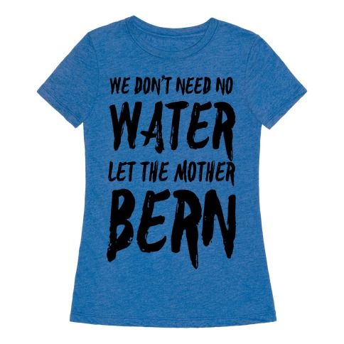 We Don 39 T Need No Water Let The Mother Bern T Shirt Lookhuman