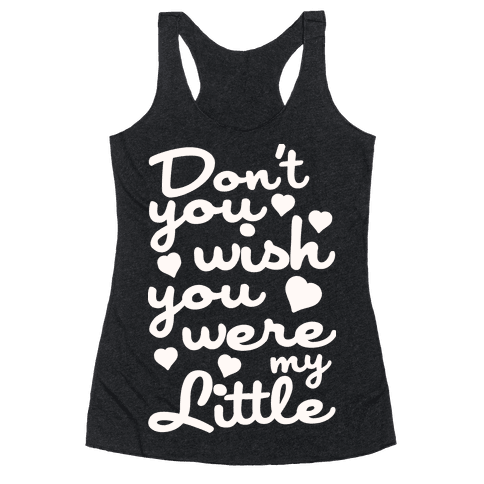 Don't You Wish You Were My Little Racerback Tank Top
