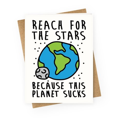 Reach For The Stars Because This Planet Sucks Greeting Card