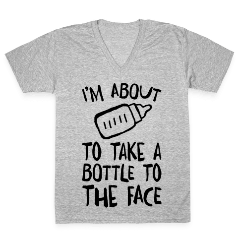 I'm About To Take A Bottle To The Face V-Neck Tee Shirt
