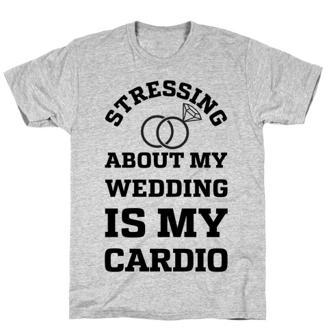 Stressing About My Wedding Is My Cardio T-Shirt