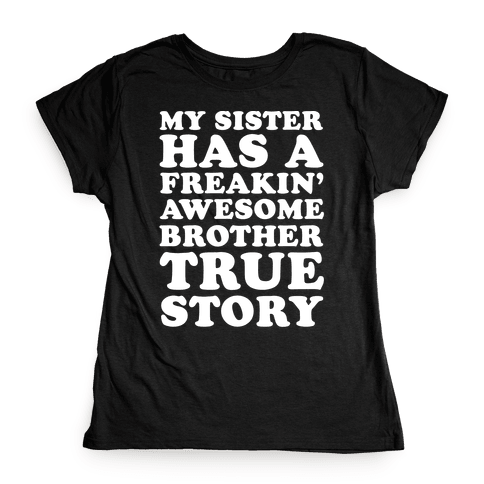 My Sister Has A Freakin' Awesome Brother True Story Womens T-Shirt