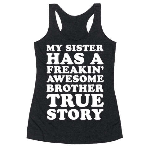My Sister Has A Freakin' Awesome Brother True Story Racerback Tank Top