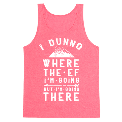 I Dunno Where the Ef I'm Going But I'm Going There Tank Top