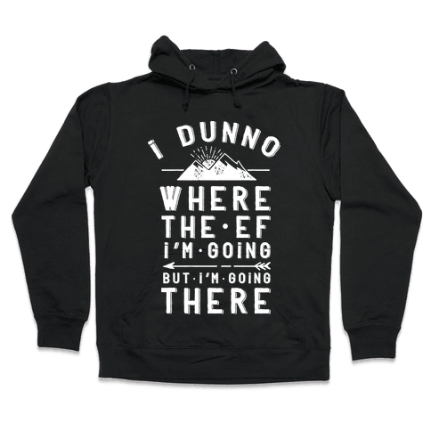 I Dunno Where the Ef I'm Going But I'm Going There Hooded Sweatshirt