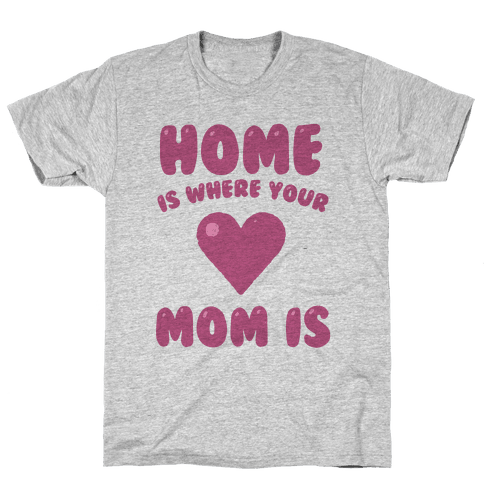 Home Is Where Your Mom Is Mens T-Shirt