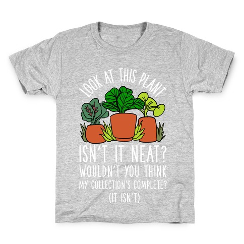 Look At This Plant Isn't It Neat Wouldn't You Think My Collation's Complete? (It Isn't) Kids T-Shirt