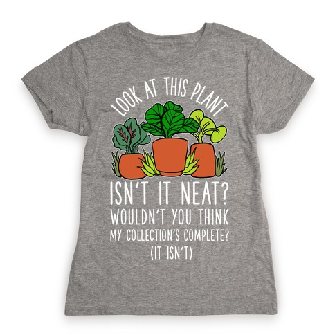 Look At This Plant Isn't It Neat Wouldn't You Think My Collation's Complete? (It Isn't) Womens T-Shirt