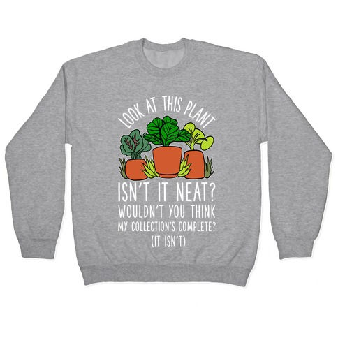Look At This Plant Isn't It Neat Wouldn't You Think My Collation's Complete? (It Isn't) Pullover